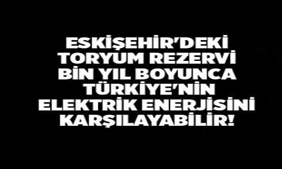 Eskişehir'de Bulunan Toryum Rezervi Bin Yıllık Türkiye Elektrik Enerjisini Karşılayabilecek Boyutta