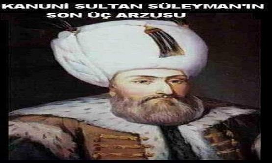 Kanuni Sultan Süleyman'ın son üç arzusu..