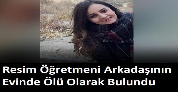 Resim öğretmeni Kübra'dan kahreden haber... Arkadaşının evinde ölü bulundu