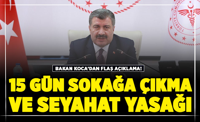 Sağlık Bakanı Fahrettin Koca'dan Flaş Açıklama: 15 gün sokağa çıkma yasağı ve seyahat yasağı mı Geliyor ?
