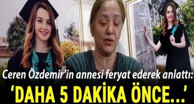 Ceren Özdemir'in Annesinden Kahreden Açıklama: Daha 5 Dakika Önce