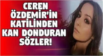 Ceren Özdemir'in Katili Suçunu İtiraf Etti. Katilden Kan Donduran Açıklamalar Geldi