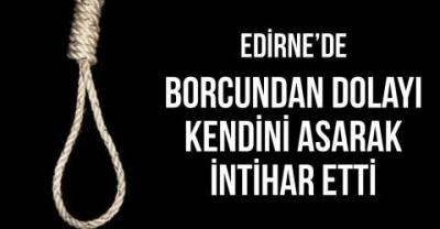 Edirne'de 68 yaşındaki bir vatandaş borçlarından dolayı kendini asarak intihar etti.